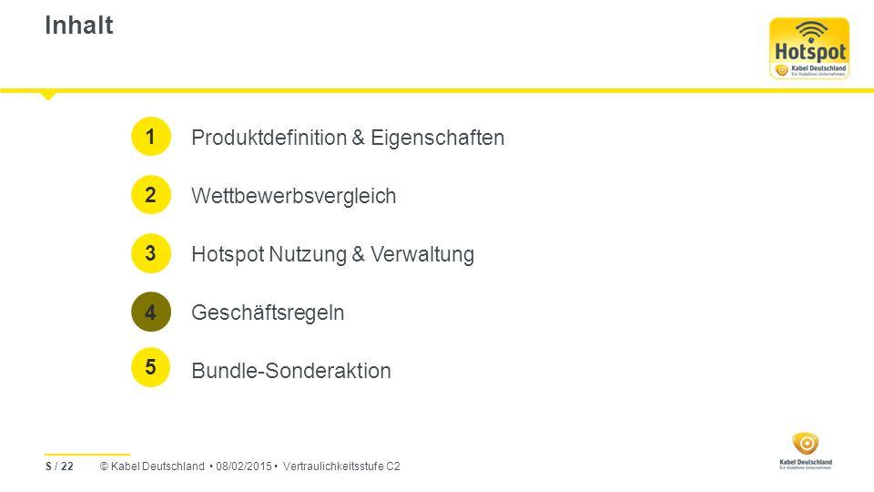 © Kabel Deutschland 08/02/2015 Vertraulichkeitsstufe C2 Inhalt Produktdefinition & Eigenschaften Wettbewerbsvergleich Hotspot Nutzung & Verwaltung Geschäftsregeln Bundle-Sonderaktion 1 2 3 4 S / 22 5