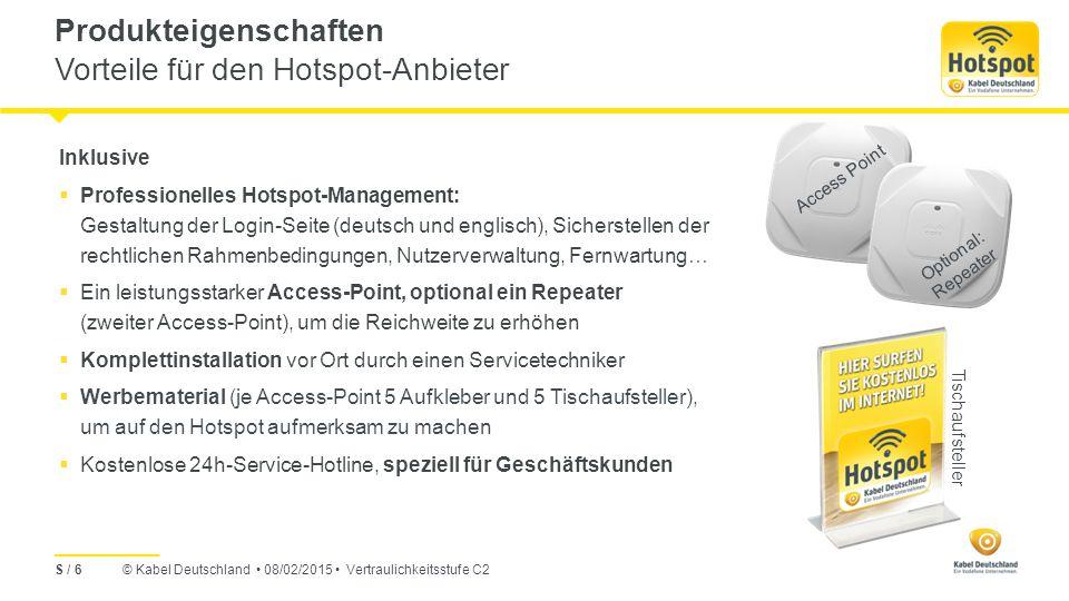 © Kabel Deutschland 08/02/2015 Vertraulichkeitsstufe C2 Hotspot-Nutzung S / 17  Um für alle Nutzer des Hotspots eine gute Performance sicherzustellen, steht jedem Hotspot-Nutzer eine Geschwindigkeit von bis zu 8 Mbit/s im Download und bis zu 2 Mbit/s im Upload zur Verfügung.
