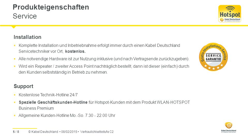 © Kabel Deutschland 08/02/2015 Vertraulichkeitsstufe C2 Produkteigenschaften Konditionen S / 9 Mindestvertragslaufzeit Kündigungsfrist innerhalb der Testphase: 2 Wochen vor Ablauf der 3 Freimonate.
