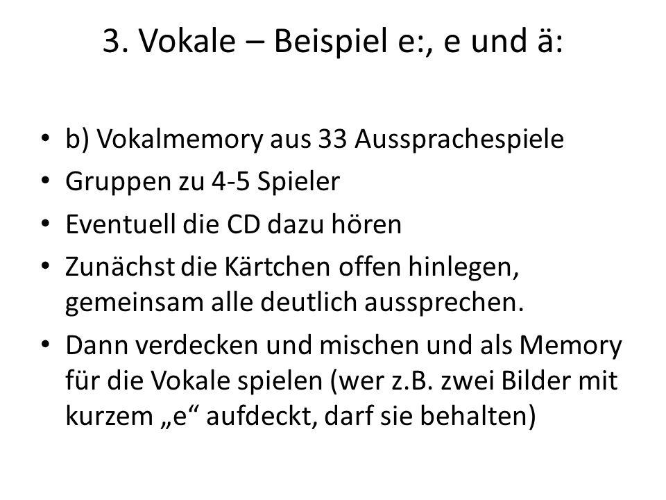 3. Vokale – Beispiel e:, e und ä: b) Vokalmemory aus 33 Aussprachespiele Gruppen zu 4-5 Spieler Eventuell die CD dazu hören Zunächst die Kärtchen offe