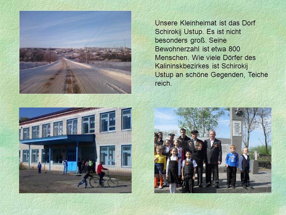 Unsere Kleinheimat ist das Dorf Schirokij Ustup. Es ist nicht besonders groß. Seine Bewohnerzahl ist etwa 800 Menschen. Wie viele Dörfer des Kalininsk