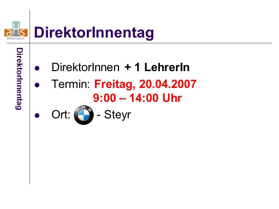 DirektorInnen + 1 LehrerIn Termin: Freitag, 20.04.2007 9:00 – 14:00 Uhr Ort: - Steyr DirektorInnentag