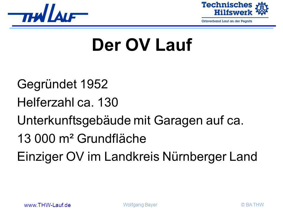 www.THW-Lauf.de Wolfgang Bayer© BA THW Gegründet 1952 Helferzahl ca. 130 Unterkunftsgebäude mit Garagen auf ca. 13 000 m² Grundfläche Einziger OV im L