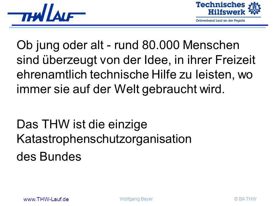 www.THW-Lauf.de Wolfgang Bayer© BA THW Ob jung oder alt - rund 80.000 Menschen sind überzeugt von der Idee, in ihrer Freizeit ehrenamtlich technische