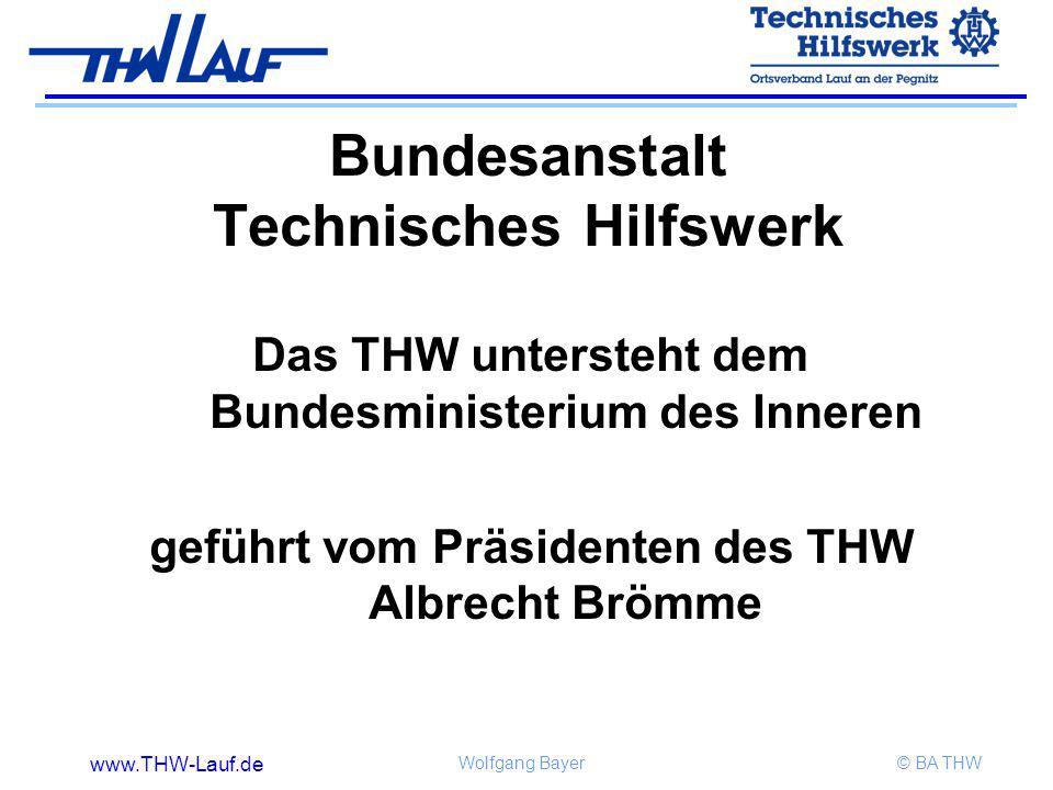www.THW-Lauf.de Wolfgang Bayer© BA THW Bundesanstalt Technisches Hilfswerk Das THW untersteht dem Bundesministerium des Inneren geführt vom Präsidente