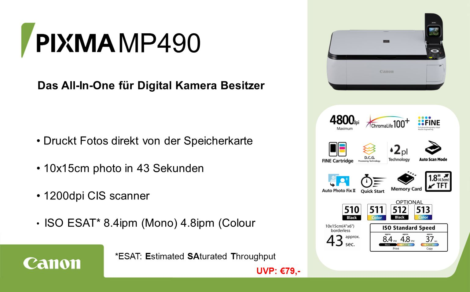 MP490 Das All-In-One für Digital Kamera Besitzer Druckt Fotos direkt von der Speicherkarte 10x15cm photo in 43 Sekunden 1200dpi CIS scanner ISO ESAT* 8.4ipm (Mono) 4.8ipm (Colour *ESAT: Estimated SAturated Throughput UVP: €79,-