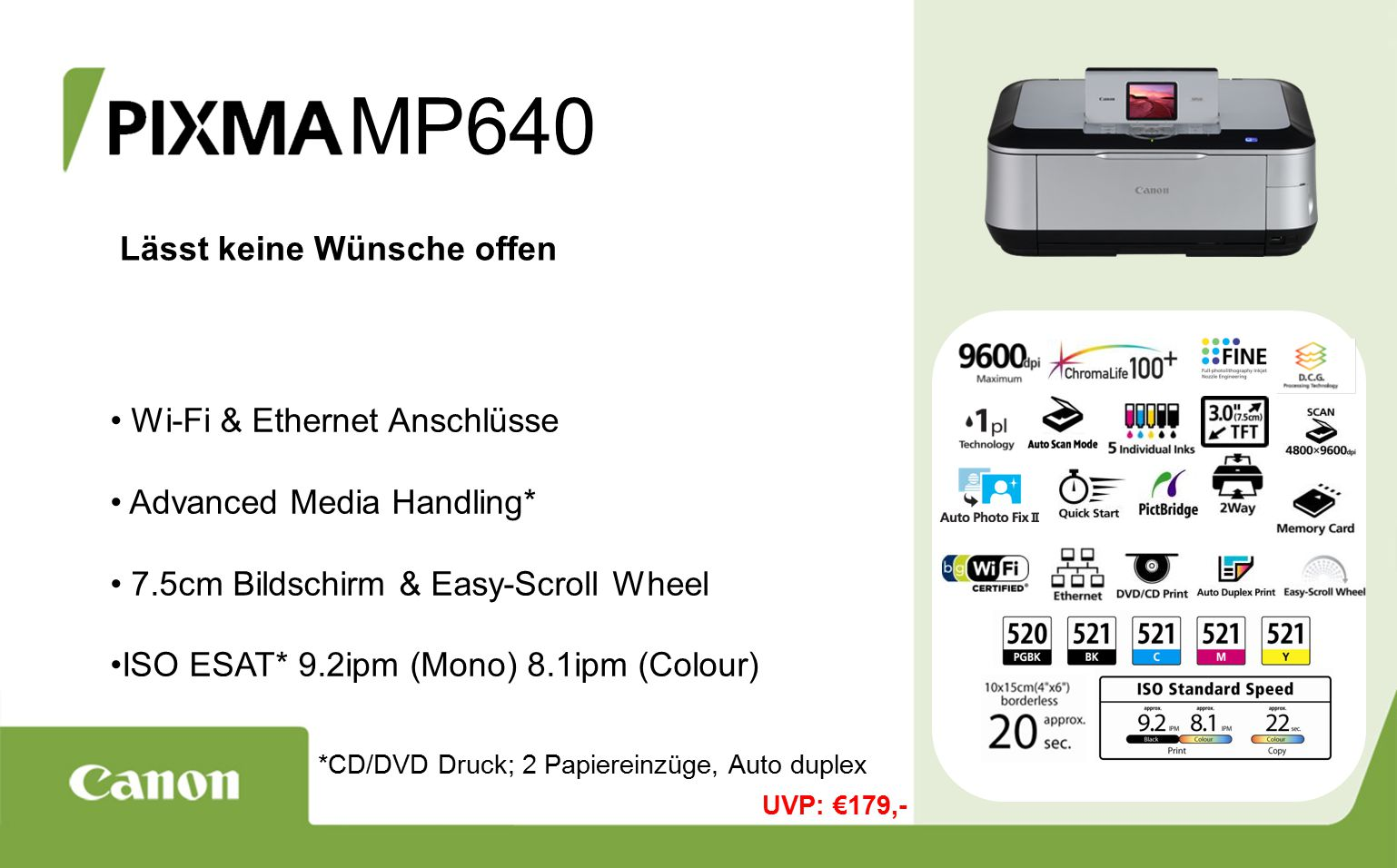 MP640 Lässt keine Wünsche offen Wi-Fi & Ethernet Anschlüsse Advanced Media Handling* 7.5cm Bildschirm & Easy-Scroll Wheel ISO ESAT* 9.2ipm (Mono) 8.1ipm (Colour) *CD/DVD Druck; 2 Papiereinzüge, Auto duplex UVP: €179,-