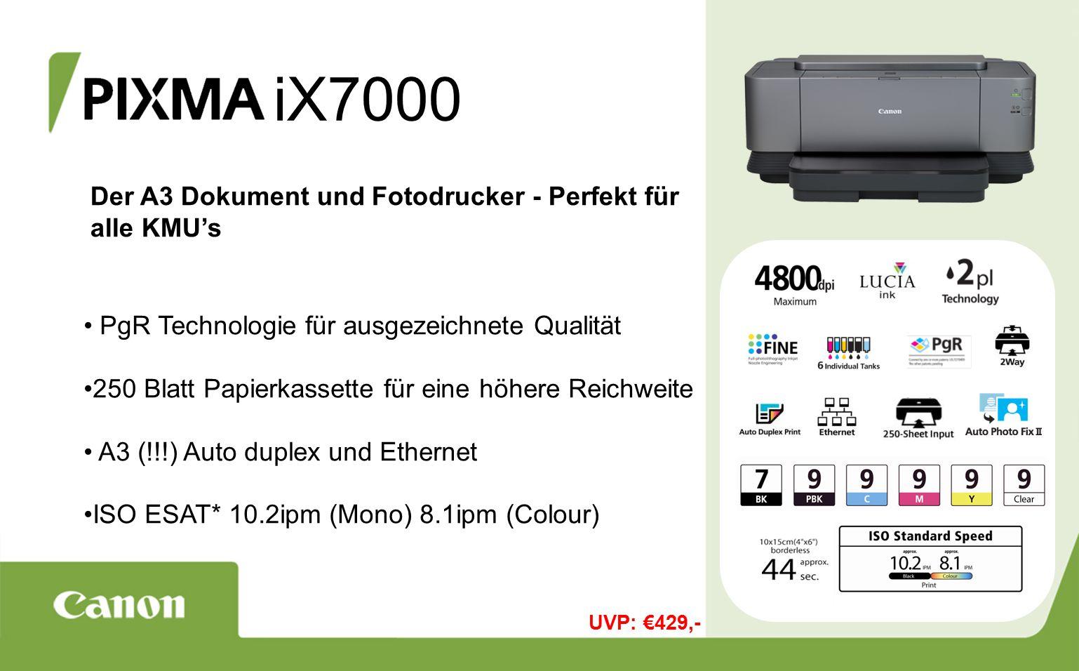 iX7000 Der A3 Dokument und Fotodrucker - Perfekt für alle KMU's PgR Technologie für ausgezeichnete Qualität 250 Blatt Papierkassette für eine höhere Reichweite A3 (!!!) Auto duplex und Ethernet ISO ESAT* 10.2ipm (Mono) 8.1ipm (Colour) UVP: €429,-