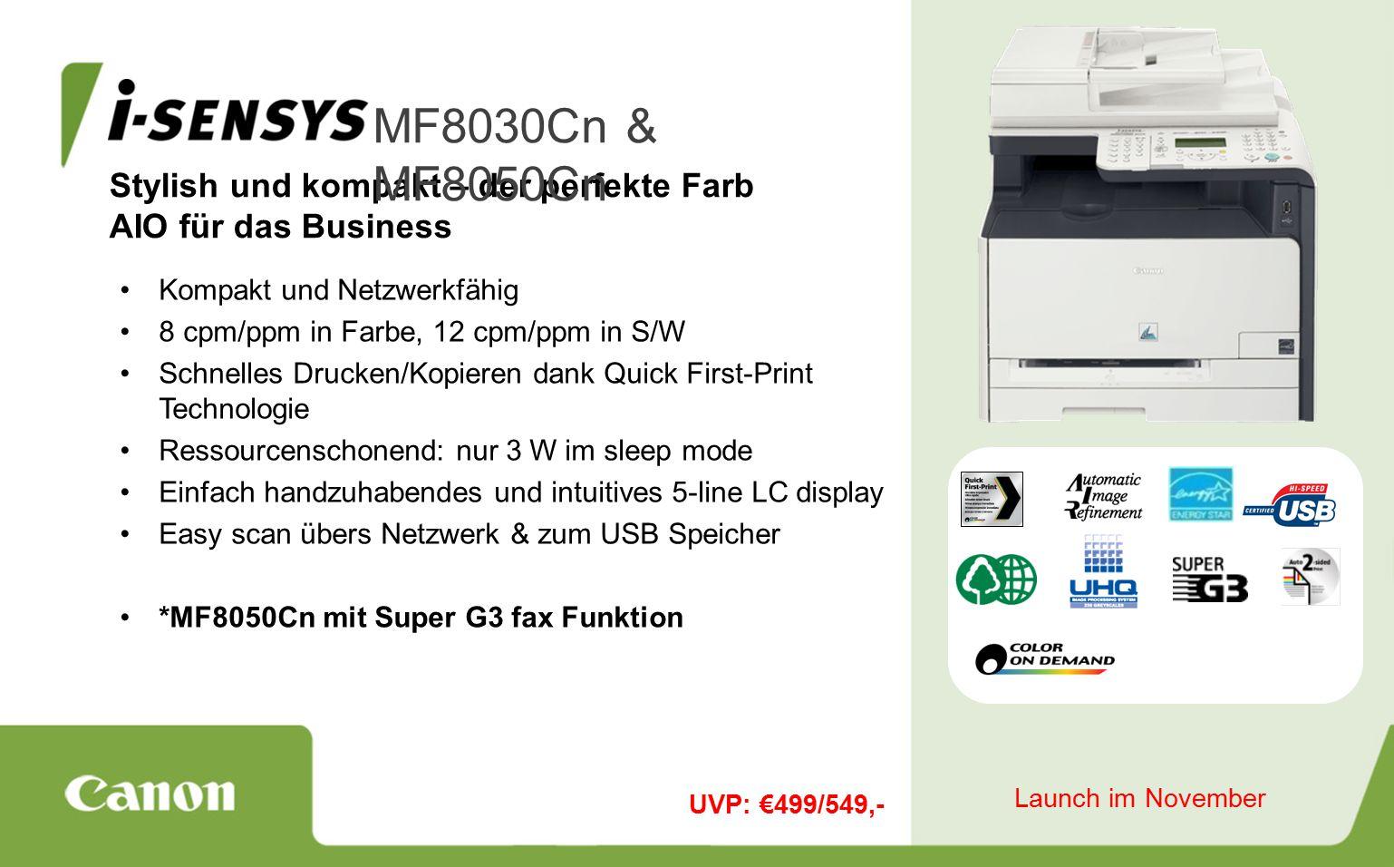 Stylish und kompakt – der perfekte Farb AIO für das Business MF8030Cn & MF8050Cn Kompakt und Netzwerkfähig 8 cpm/ppm in Farbe, 12 cpm/ppm in S/W Schnelles Drucken/Kopieren dank Quick First-Print Technologie Ressourcenschonend: nur 3 W im sleep mode Einfach handzuhabendes und intuitives 5-line LC display Easy scan übers Netzwerk & zum USB Speicher *MF8050Cn mit Super G3 fax Funktion UVP: €499/549,- Launch im November
