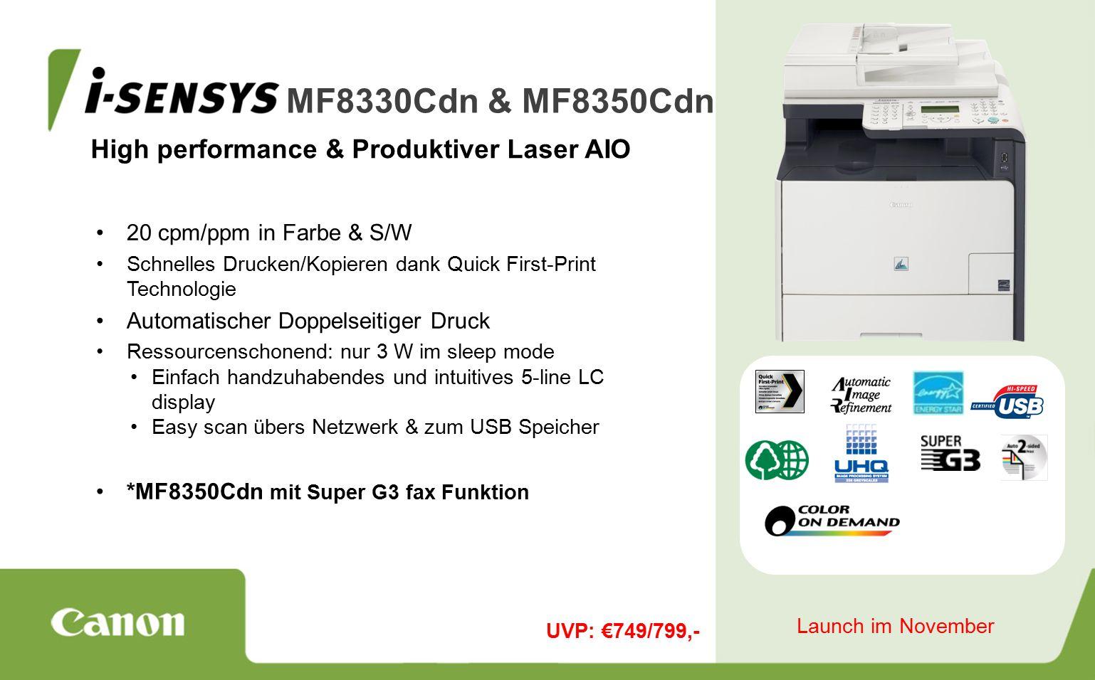High performance & Produktiver Laser AIO MF8330Cdn & MF8350Cdn 20 cpm/ppm in Farbe & S/W Schnelles Drucken/Kopieren dank Quick First-Print Technologie Automatischer Doppelseitiger Druck Ressourcenschonend: nur 3 W im sleep mode Einfach handzuhabendes und intuitives 5-line LC display Easy scan übers Netzwerk & zum USB Speicher *MF8350Cdn mit Super G3 fax Funktion UVP: €749/799,- Launch im November