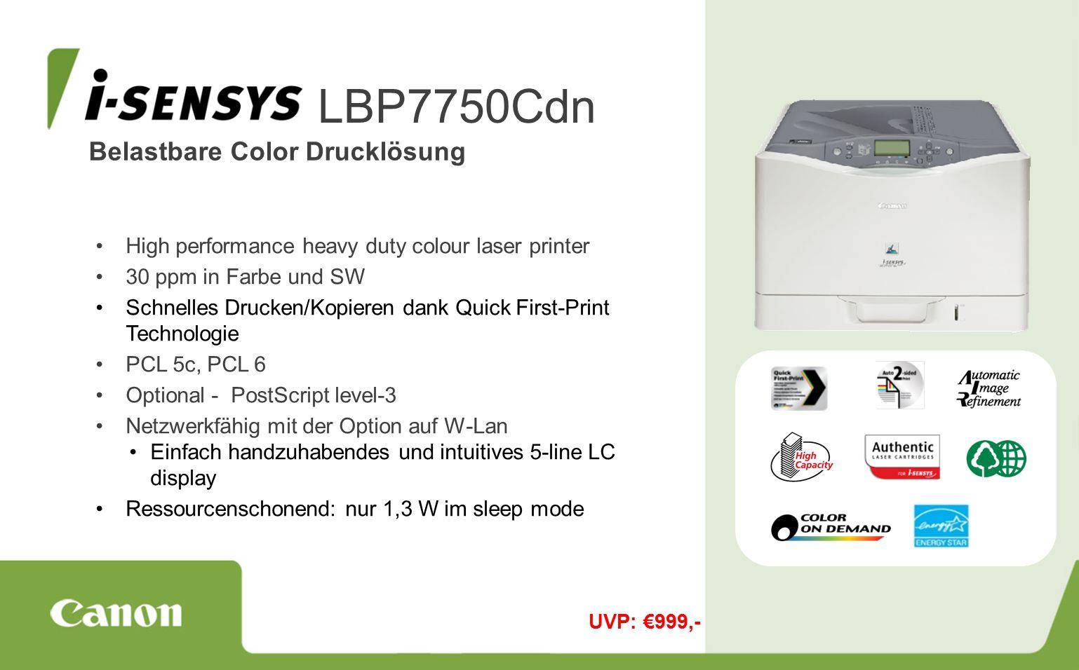 Belastbare Color Drucklösung LBP7750Cdn High performance heavy duty colour laser printer 30 ppm in Farbe und SW Schnelles Drucken/Kopieren dank Quick First-Print Technologie PCL 5c, PCL 6 Optional - PostScript level-3 Netzwerkfähig mit der Option auf W-Lan Einfach handzuhabendes und intuitives 5-line LC display Ressourcenschonend: nur 1,3 W im sleep mode UVP: €999,-