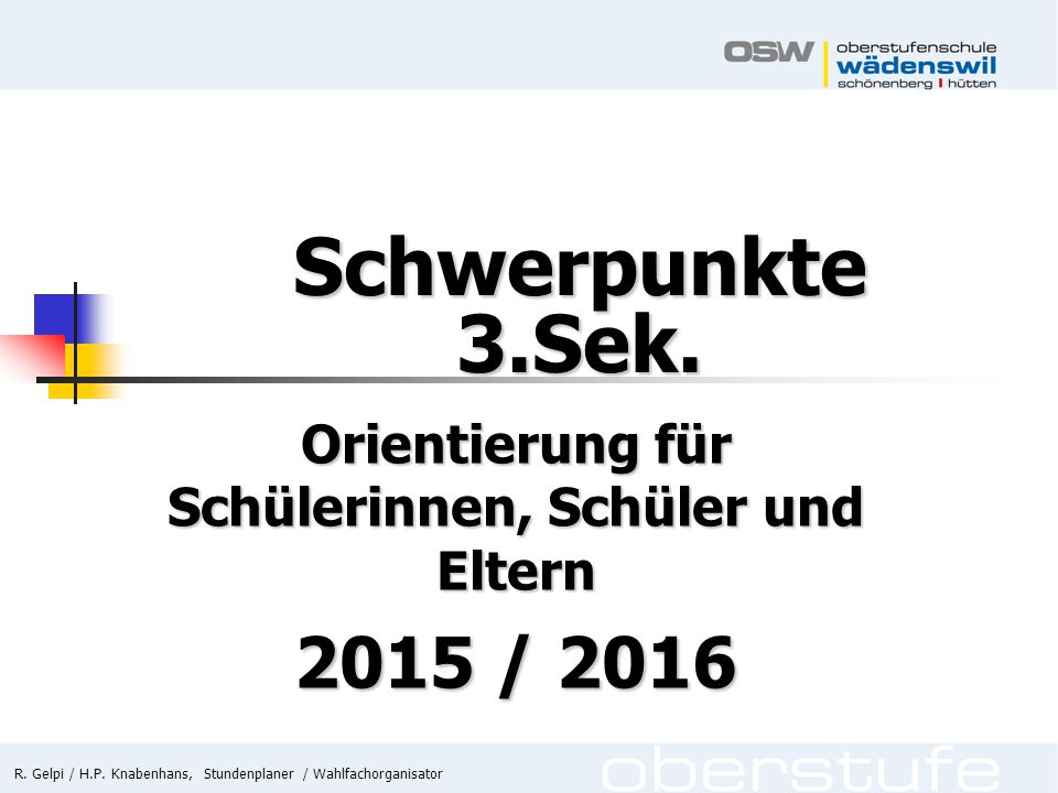 R. Gelpi / H.P. Knabenhans, Stundenplaner / Wahlfachorganisator Schwerpunkte 3.Sek. Orientierung für Schülerinnen, Schüler und Eltern 2015 / 2016