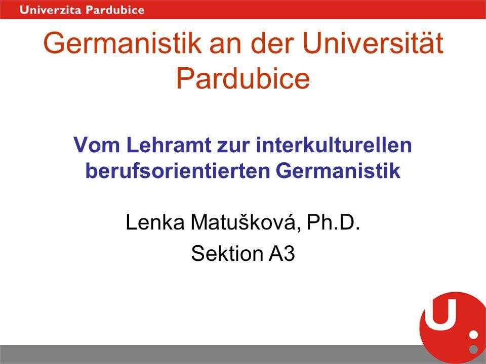Germanistik an der Universität Pardubice Vom Lehramt zur interkulturellen berufsorientierten Germanistik Lenka Matušková, Ph.D. Sektion A3