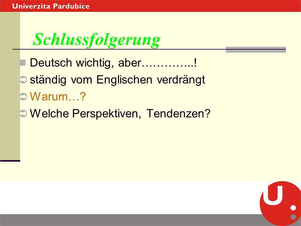 Schlussfolgerung Deutsch wichtig, aber…………..!  ständig vom Englischen verdrängt  Warum…?  Welche Perspektiven, Tendenzen?