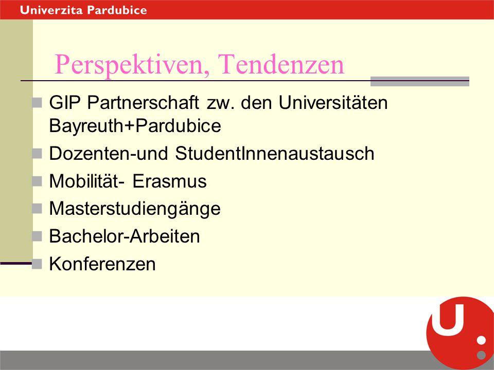 Perspektiven, Tendenzen GIP Partnerschaft zw. den Universitäten Bayreuth+Pardubice Dozenten-und StudentInnenaustausch Mobilität- Erasmus Masterstudien