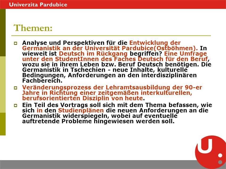 Themen:  Analyse und Perspektiven für die Entwicklung der Germanistik an der Universität Pardubice(Ostböhmen). In wieweit ist Deutsch im Rückgang beg