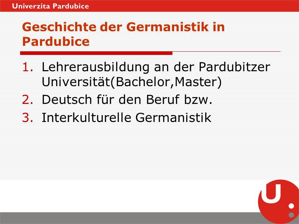 Geschichte der Germanistik in Pardubice 1.Lehrerausbildung an der Pardubitzer Universität(Bachelor,Master) 2.Deutsch für den Beruf bzw. 3.Interkulture