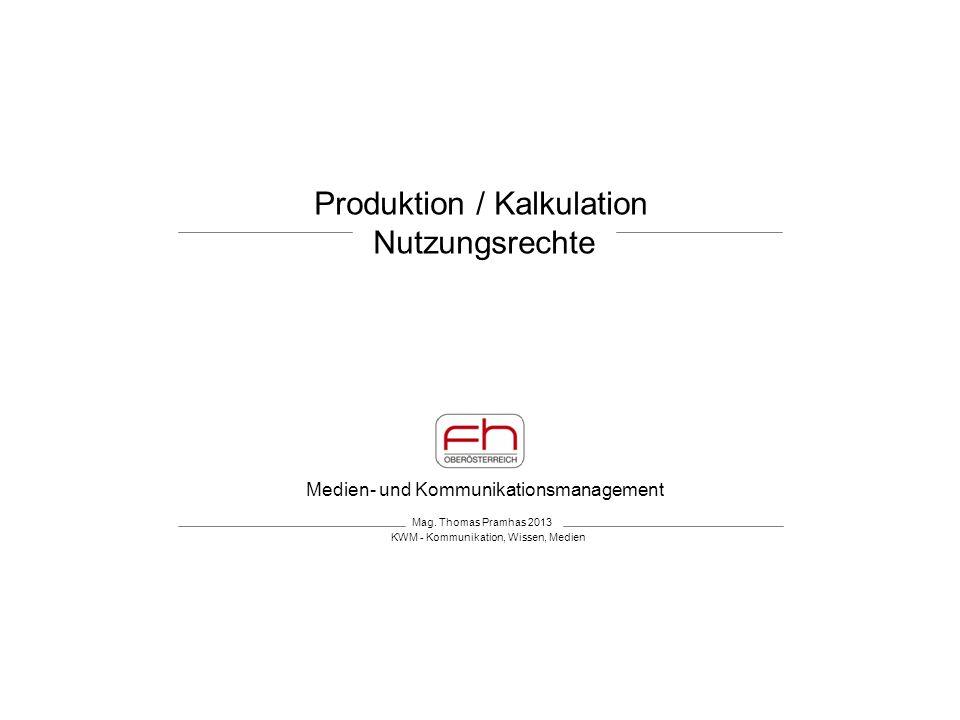 Medien- und Kommunikationsmanagement Produktion / Kalkulation Nutzungsrechte Mag. Thomas Pramhas 2013 KWM - Kommunikation, Wissen, Medien
