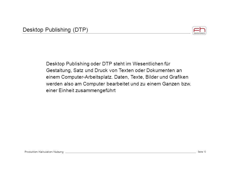 Seite 10 Produktion / Kalkulation / Nutzung Desktop Publishing oder DTP steht im Wesentlichen für Gestaltung, Satz und Druck von Texten oder Dokumente