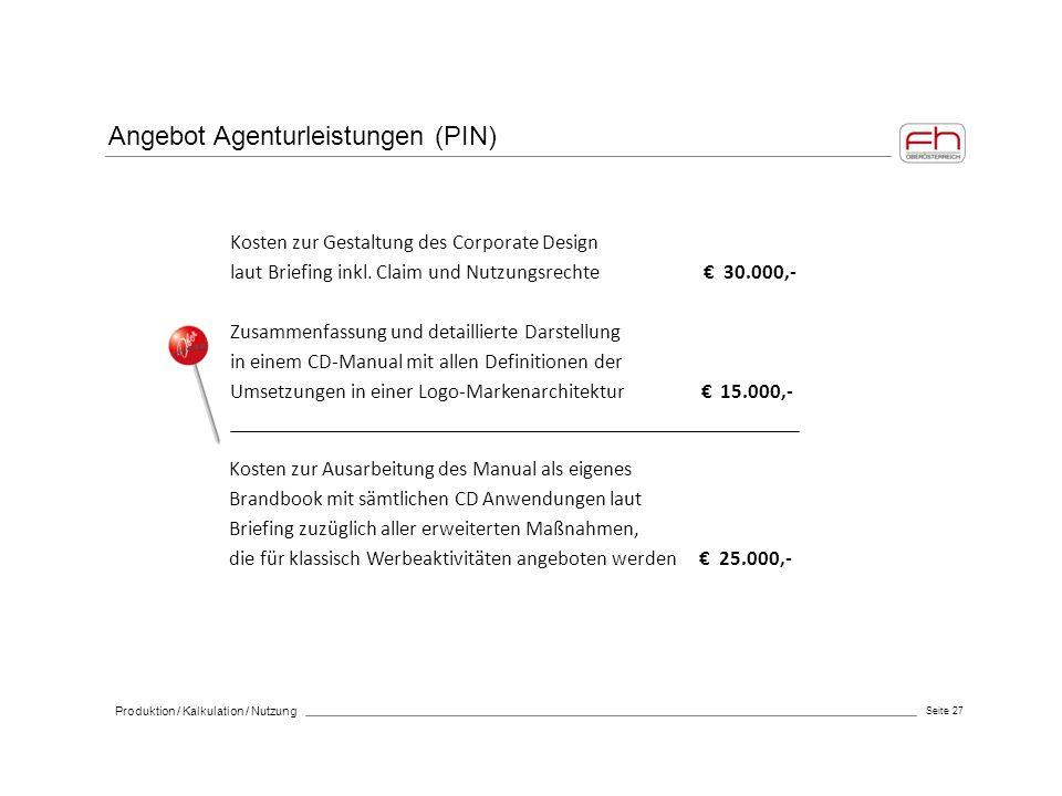 Seite 27 Produktion / Kalkulation / Nutzung Angebot Agenturleistungen (PIN) Kosten zur Gestaltung des Corporate Design laut Briefing inkl. Claim und N
