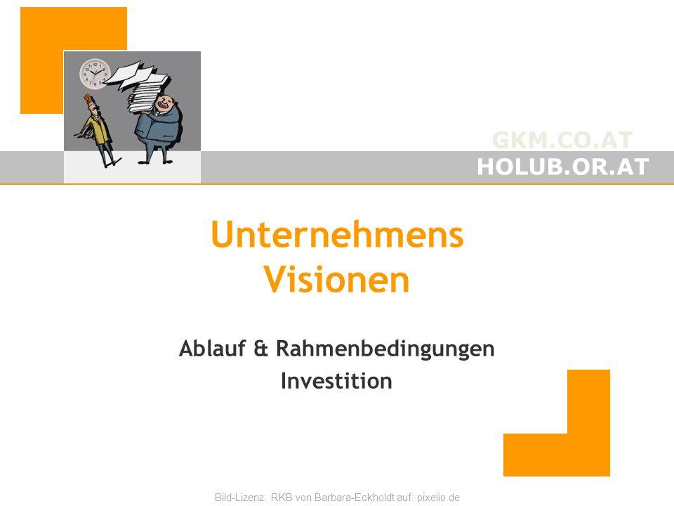 GKM.CO.AT HOLUB.OR.AT Bild-Lizenz: RKB von Barbara-Eckholdt auf: pixelio.de Unternehmens Visionen Ablauf & Rahmenbedingungen Investition