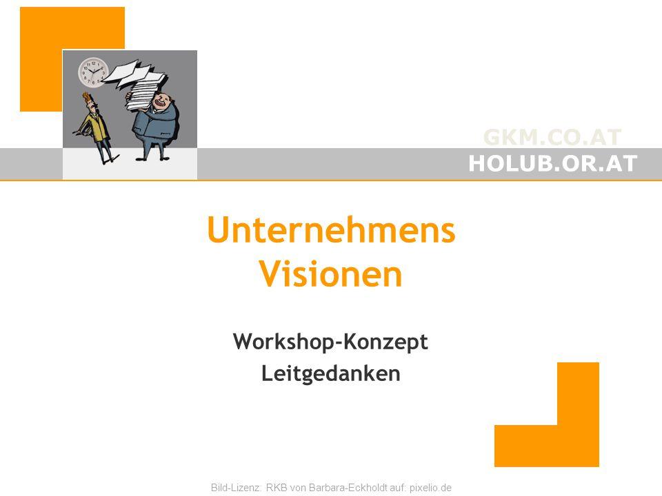 GKM.CO.AT HOLUB.OR.AT Bild-Lizenz: RKB von Barbara-Eckholdt auf: pixelio.de Unternehmens Visionen Workshop-Konzept Leitgedanken