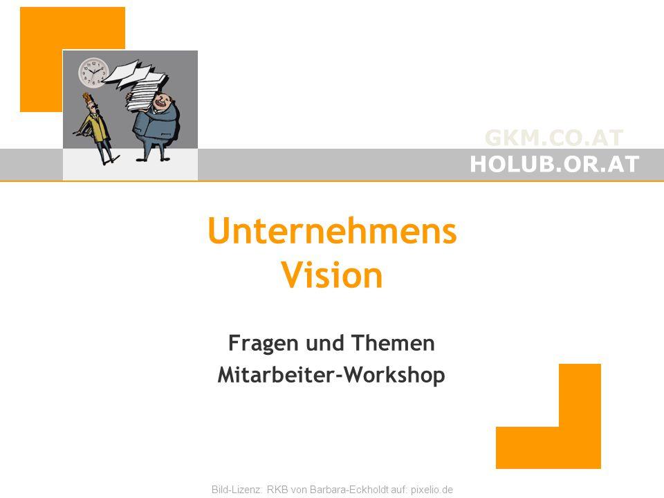 GKM.CO.AT HOLUB.OR.AT Bild-Lizenz: RKB von Barbara-Eckholdt auf: pixelio.de Unternehmens Vision Fragen und Themen Mitarbeiter-Workshop Mär-15michael@h