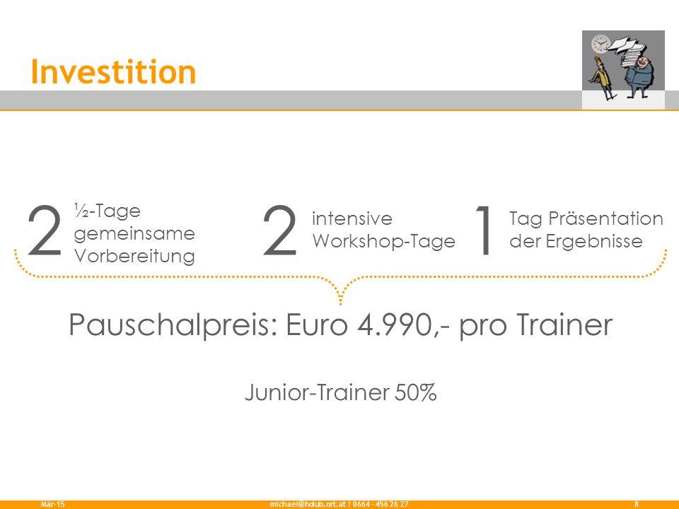 Investition Mär-15michael@holub.ort.at | 0664 - 456 26 278 2 intensive Workshop-Tage ½-Tage gemeinsame Vorbereitung 1 Tag Präsentation der Ergebnisse 2 Pauschalpreis: Euro 4.990,- pro Trainer Junior-Trainer 50%