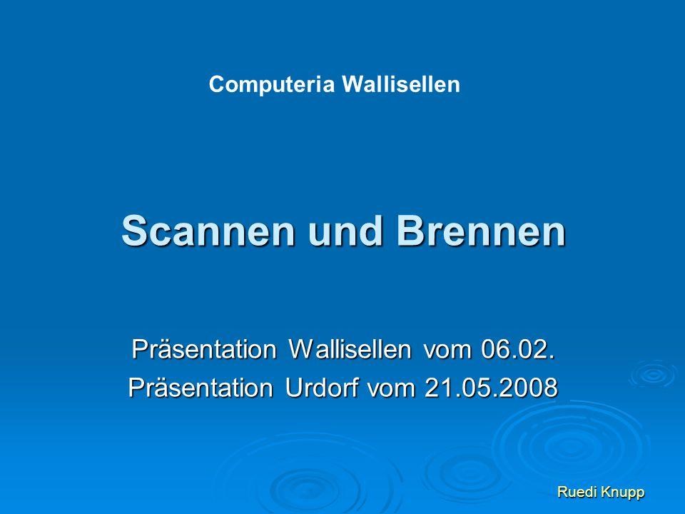 Scannen und Brennen Präsentation Wallisellen vom 06.02. Präsentation Urdorf vom 21.05.2008 Ruedi Knupp Computeria Wallisellen