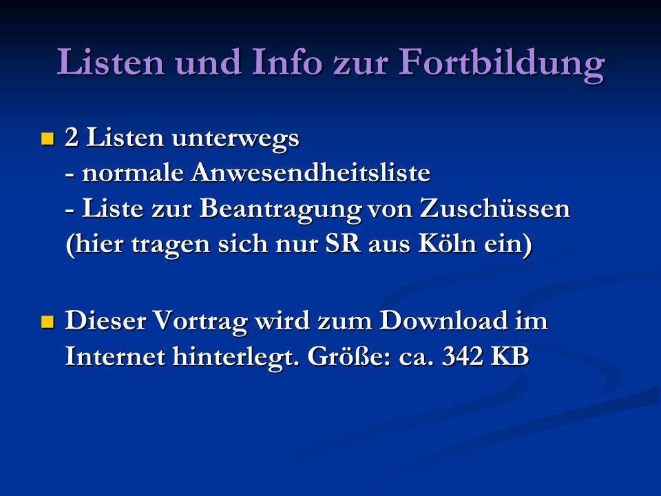 Listen und Info zur Fortbildung 2 Listen unterwegs - normale Anwesendheitsliste - Liste zur Beantragung von Zuschüssen (hier tragen sich nur SR aus Köln ein) 2 Listen unterwegs - normale Anwesendheitsliste - Liste zur Beantragung von Zuschüssen (hier tragen sich nur SR aus Köln ein) Dieser Vortrag wird zum Download im Internet hinterlegt.