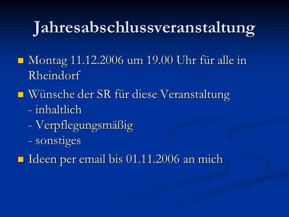 Jahresabschlussveranstaltung Montag 11.12.2006 um 19.00 Uhr für alle in Rheindorf Montag 11.12.2006 um 19.00 Uhr für alle in Rheindorf Wünsche der SR für diese Veranstaltung - inhaltlich - Verpflegungsmäßig - sonstiges Wünsche der SR für diese Veranstaltung - inhaltlich - Verpflegungsmäßig - sonstiges Ideen per email bis 01.11.2006 an mich Ideen per email bis 01.11.2006 an mich