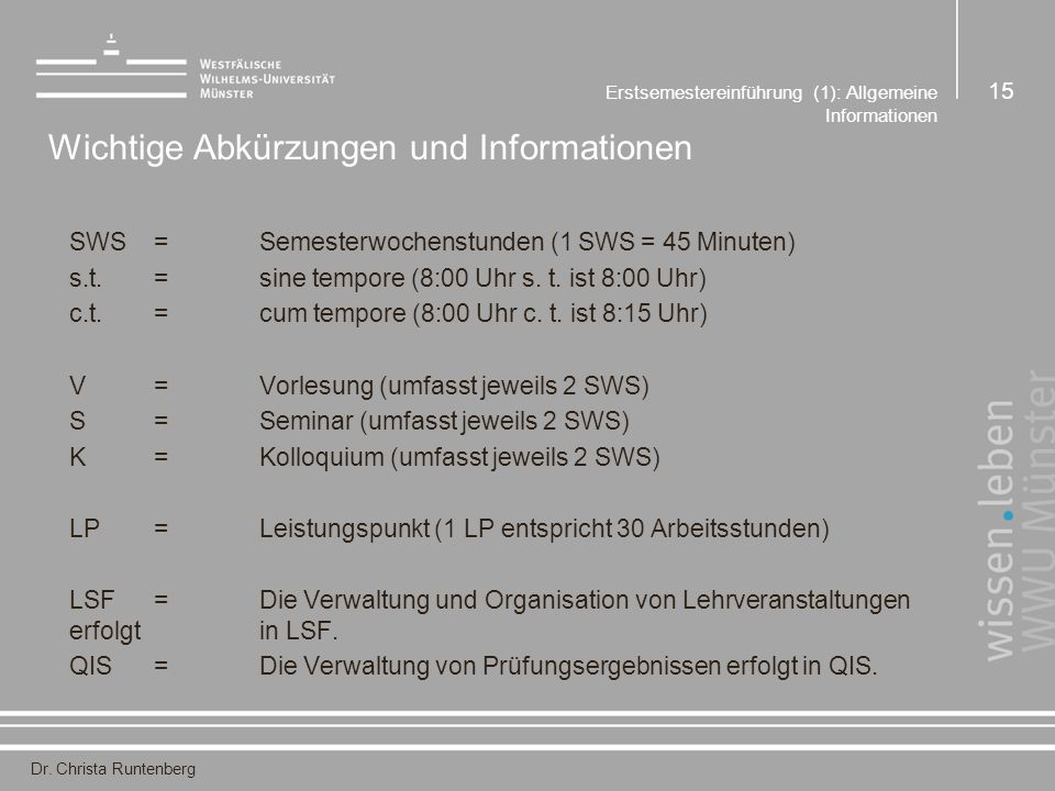 Dr. Christa Runtenberg Erstsemestereinführung (1): Allgemeine Informationen 15 Wichtige Abkürzungen und Informationen SWS=Semesterwochenstunden (1 SWS