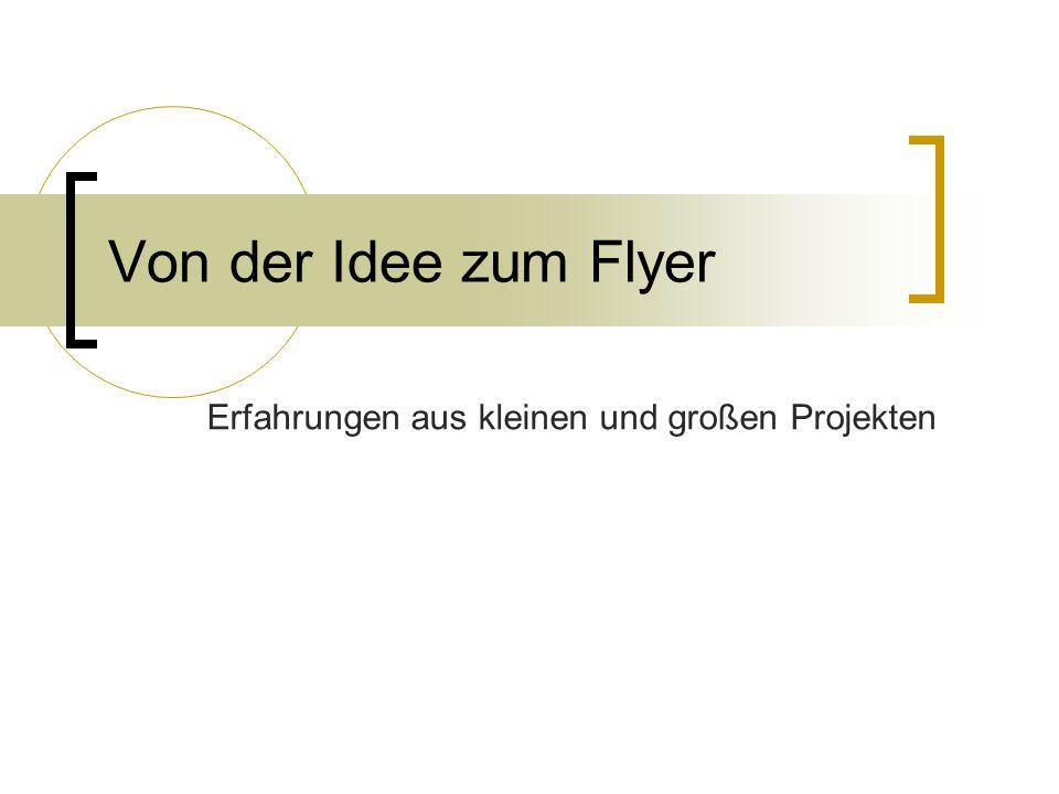 Von der Idee zum Flyer Erfahrungen aus kleinen und großen Projekten