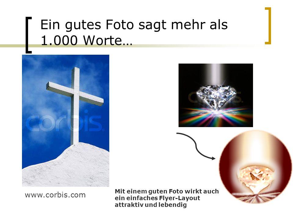 Ein gutes Foto sagt mehr als 1.000 Worte… www.corbis.com Mit einem guten Foto wirkt auch ein einfaches Flyer-Layout attraktiv und lebendig