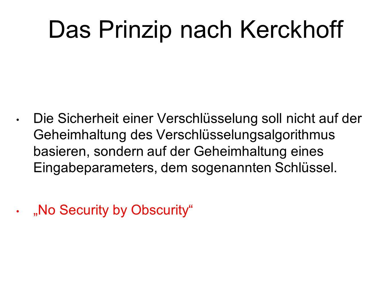 Das Prinzip nach Kerckhoff Die Sicherheit einer Verschlüsselung soll nicht auf der Geheimhaltung des Verschlüsselungsalgorithmus basieren, sondern auf der Geheimhaltung eines Eingabeparameters, dem sogenannten Schlüssel.