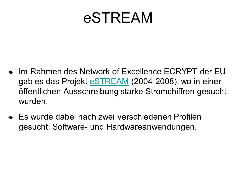 eSTREAM Im Rahmen des Network of Excellence ECRYPT der EU gab es das Projekt eSTREAM (2004-2008), wo in einer öffentlichen Ausschreibung starke Stromchiffren gesucht wurden.eSTREAM Es wurde dabei nach zwei verschiedenen Profilen gesucht: Software- und Hardwareanwendungen.