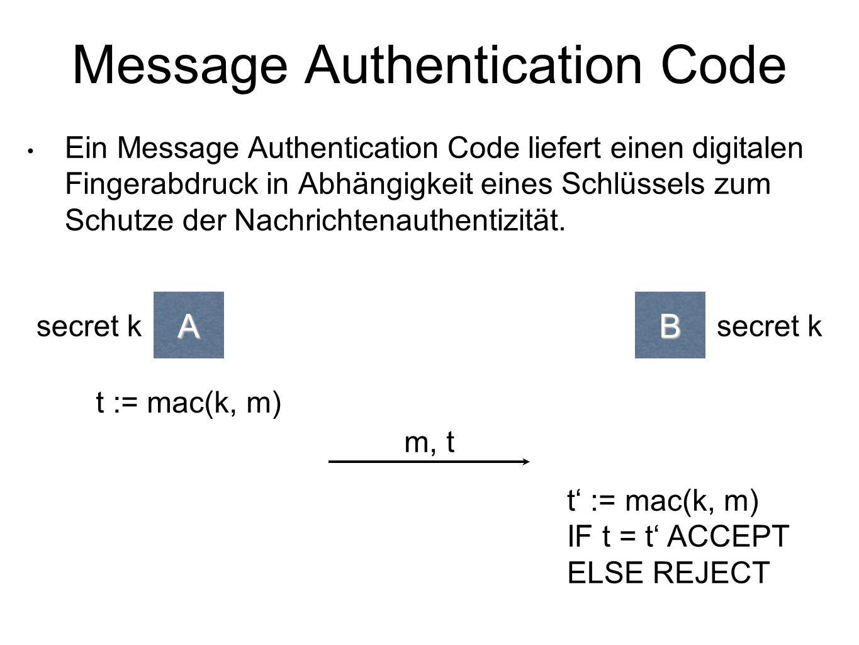 Message Authentication Code Ein Message Authentication Code liefert einen digitalen Fingerabdruck in Abhängigkeit eines Schlüssels zum Schutze der Nachrichtenauthentizität.AB t := mac(k, m) m, t t' := mac(k, m) IF t = t' ACCEPT ELSE REJECT secret k