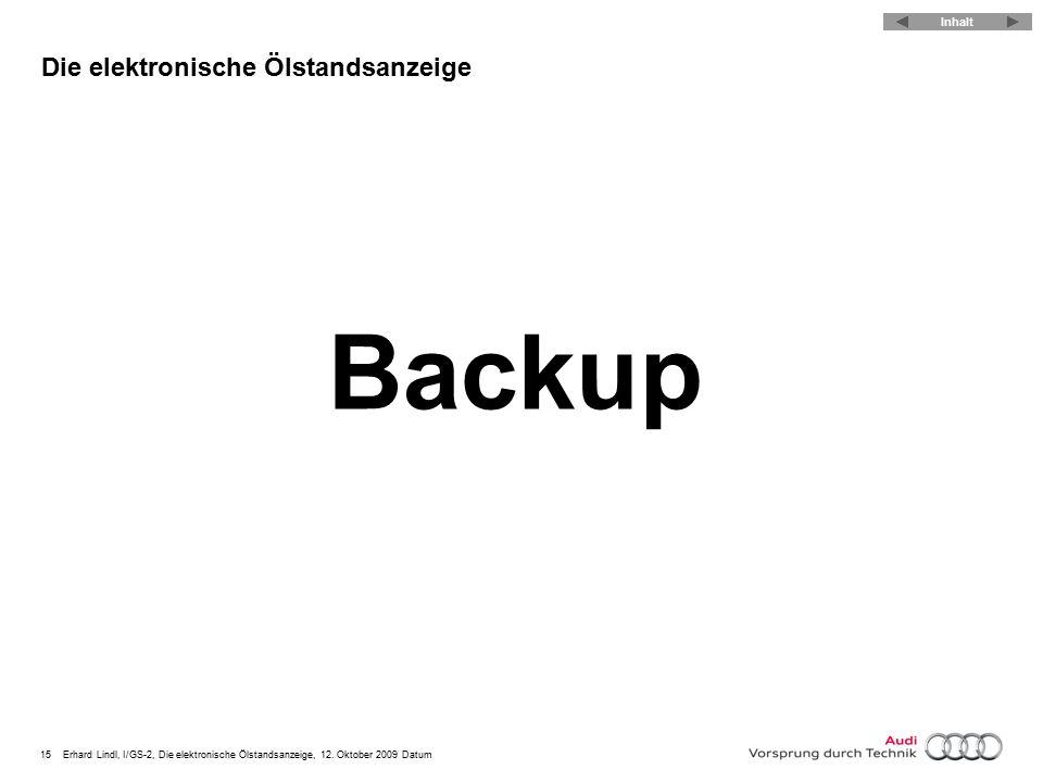 15Erhard Lindl, I/GS-2, Die elektronische Ölstandsanzeige, 12. Oktober 2009 Datum Die elektronische Ölstandsanzeige Backup Inhalt