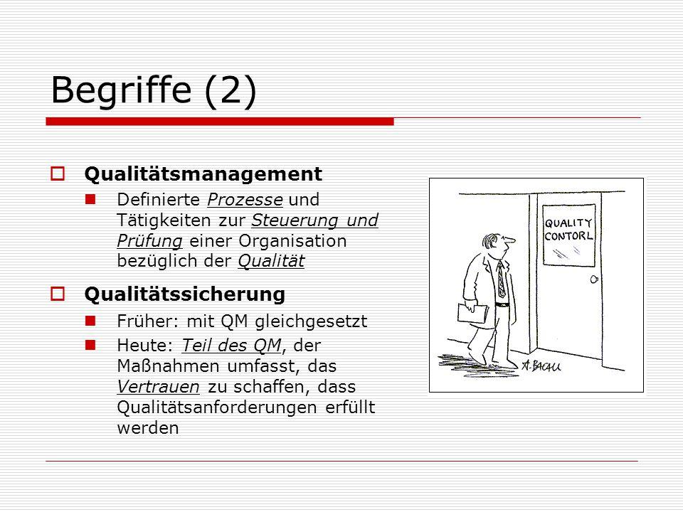 Begriffe (2)  Qualitätsmanagement Definierte Prozesse und Tätigkeiten zur Steuerung und Prüfung einer Organisation bezüglich der Qualität  Qualitätssicherung Früher: mit QM gleichgesetzt Heute: Teil des QM, der Maßnahmen umfasst, das Vertrauen zu schaffen, dass Qualitätsanforderungen erfüllt werden