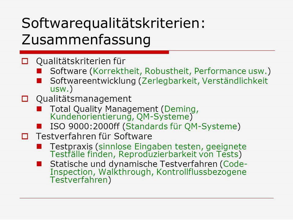 Softwarequalitätskriterien: Zusammenfassung  Qualitätskriterien für Software (Korrektheit, Robustheit, Performance usw.) Softwareentwicklung (Zerlegbarkeit, Verständlichkeit usw.)  Qualitätsmanagement Total Quality Management (Deming, Kundenorientierung, QM-Systeme) ISO 9000:2000ff (Standards für QM-Systeme)  Testverfahren für Software Testpraxis (sinnlose Eingaben testen, geeignete Testfälle finden, Reproduzierbarkeit von Tests) Statische und dynamische Testverfahren (Code- Inspection, Walkthrough, Kontrollflussbezogene Testverfahren)