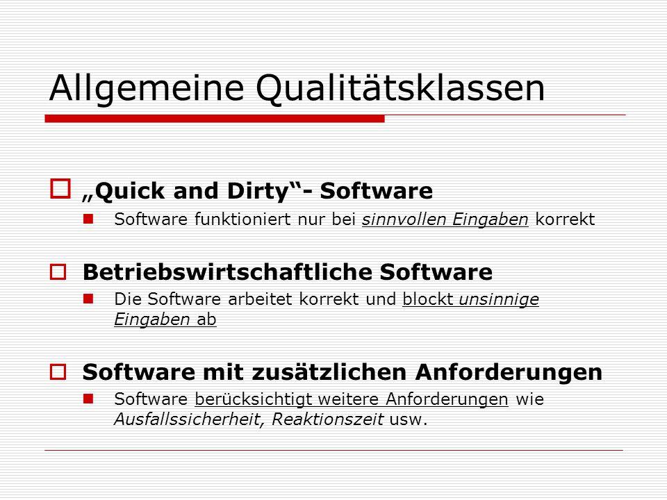 """Allgemeine Qualitätsklassen  """" Quick and Dirty - Software Software funktioniert nur bei sinnvollen Eingaben korrekt  Betriebswirtschaftliche Software Die Software arbeitet korrekt und blockt unsinnige Eingaben ab  Software mit zusätzlichen Anforderungen Software berücksichtigt weitere Anforderungen wie Ausfallssicherheit, Reaktionszeit usw."""