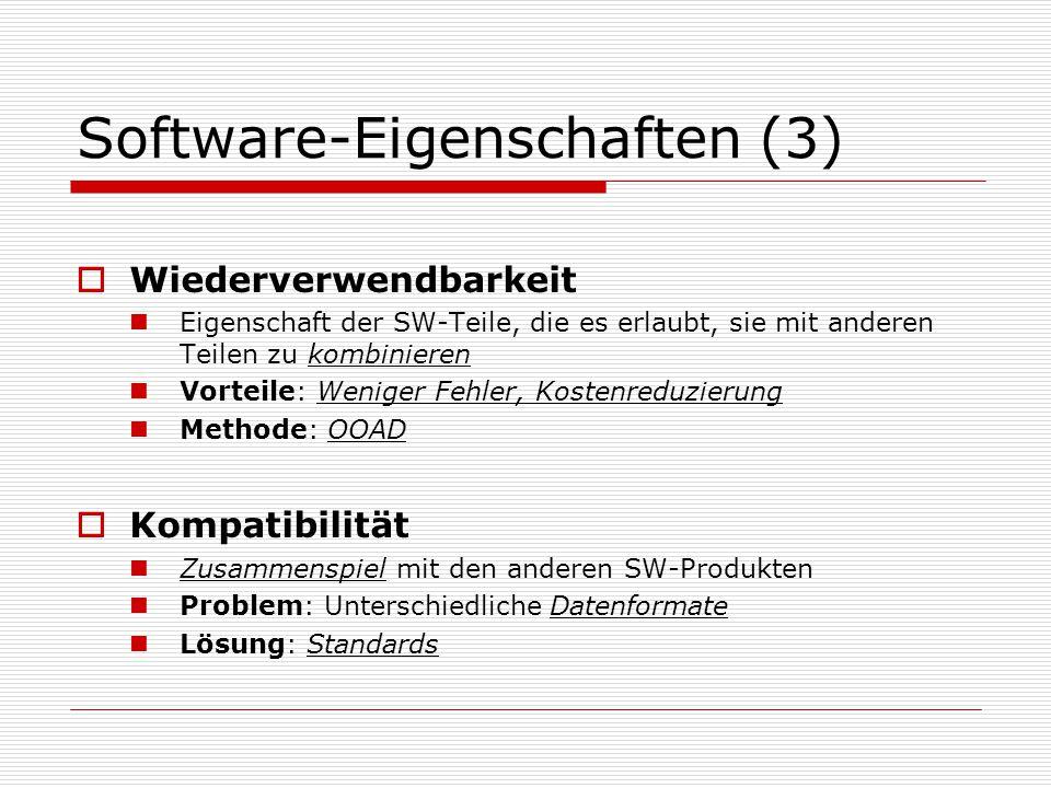 Software-Eigenschaften (3)  Wiederverwendbarkeit Eigenschaft der SW-Teile, die es erlaubt, sie mit anderen Teilen zu kombinieren Vorteile: Weniger Fehler, Kostenreduzierung Methode: OOAD  Kompatibilität Zusammenspiel mit den anderen SW-Produkten Problem: Unterschiedliche Datenformate Lösung: Standards