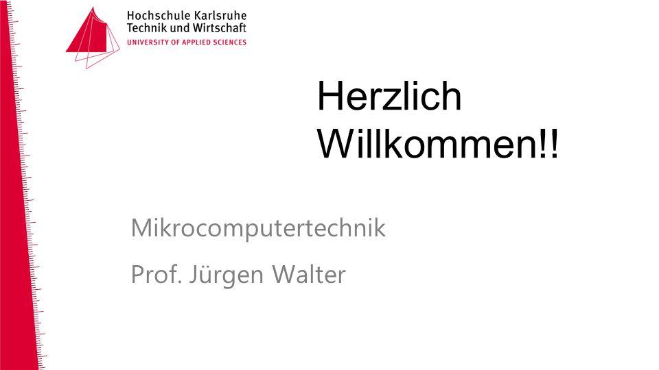 Mikrocomputertechnik Prof. Jürgen Walter Herzlich Willkommen!!