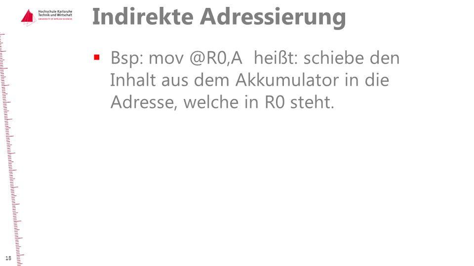 Indirekte Adressierung  Bsp: mov @R0,A heißt: schiebe den Inhalt aus dem Akkumulator in die Adresse, welche in R0 steht. 18