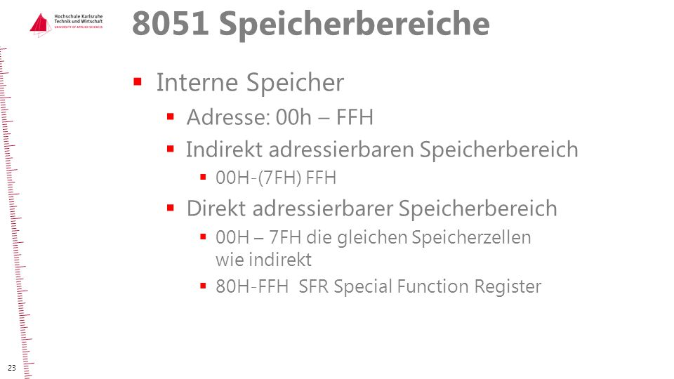 8051 Speicherbereiche  Interne Speicher  Adresse: 00h – FFH  Indirekt adressierbaren Speicherbereich  00H-(7FH) FFH  Direkt adressierbarer Speich