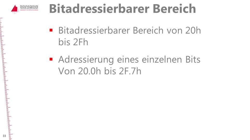 Bitadressierbarer Bereich  Bitadressierbarer Bereich von 20h bis 2Fh  Adressierung eines einzelnen Bits Von 20.0h bis 2F.7h 33