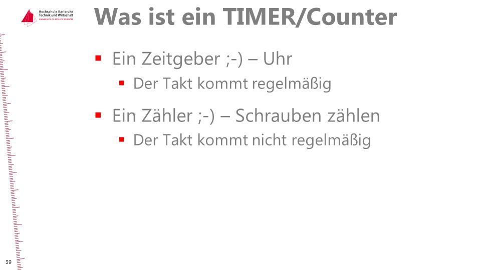 Was ist ein TIMER/Counter  Ein Zeitgeber ;-) – Uhr  Der Takt kommt regelmäßig  Ein Zähler ;-) – Schrauben zählen  Der Takt kommt nicht regelmäßig