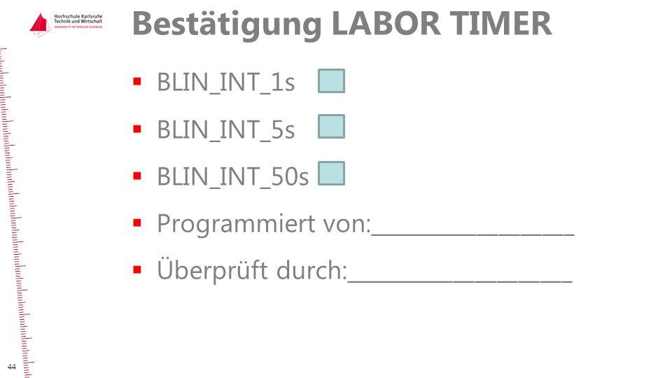 Bestätigung LABOR TIMER  BLIN_INT_1s  BLIN_INT_5s  BLIN_INT_50s  Programmiert von:___________________  Überprüft durch:_____________________ 44