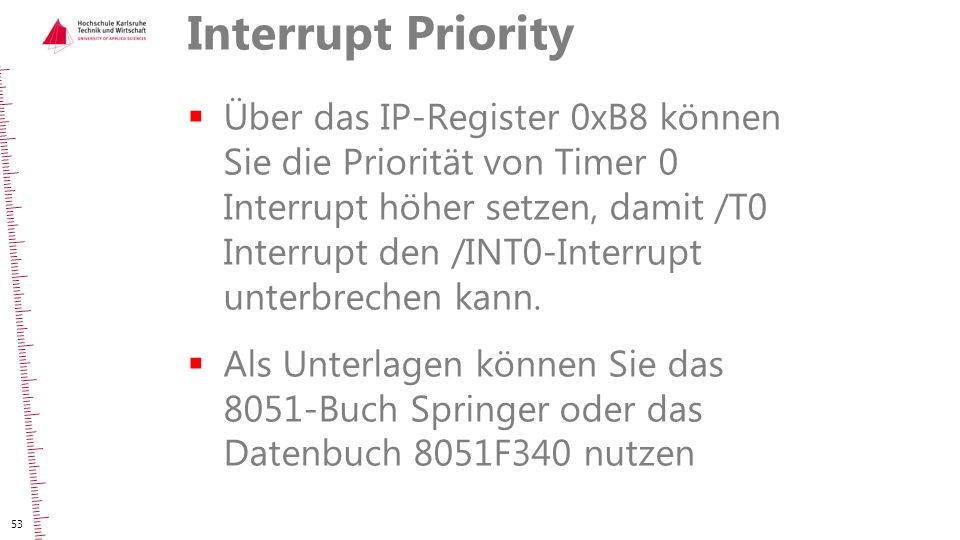 Interrupt Priority  Über das IP-Register 0xB8 können Sie die Priorität von Timer 0 Interrupt höher setzen, damit /T0 Interrupt den /INT0-Interrupt un