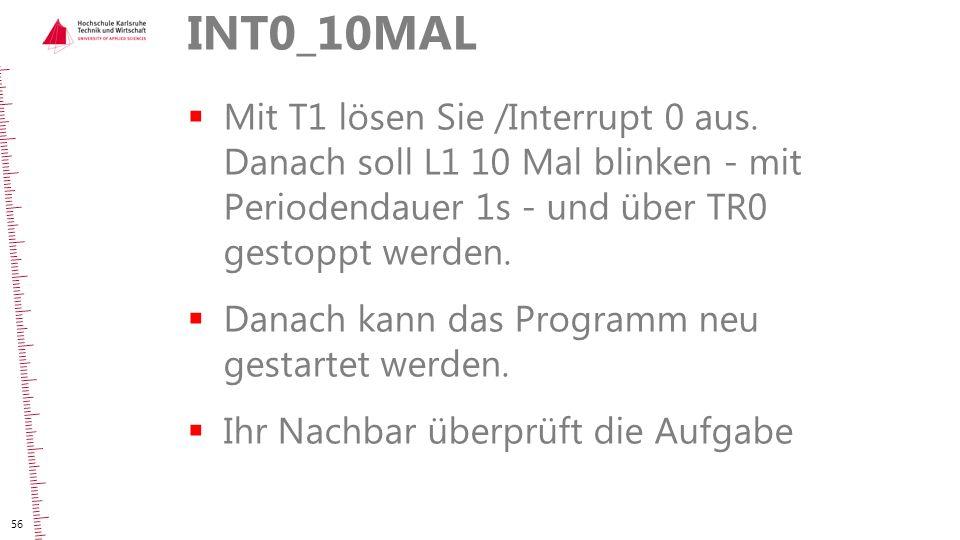 INT0_10MAL  Mit T1 lösen Sie /Interrupt 0 aus. Danach soll L1 10 Mal blinken - mit Periodendauer 1s - und über TR0 gestoppt werden.  Danach kann das